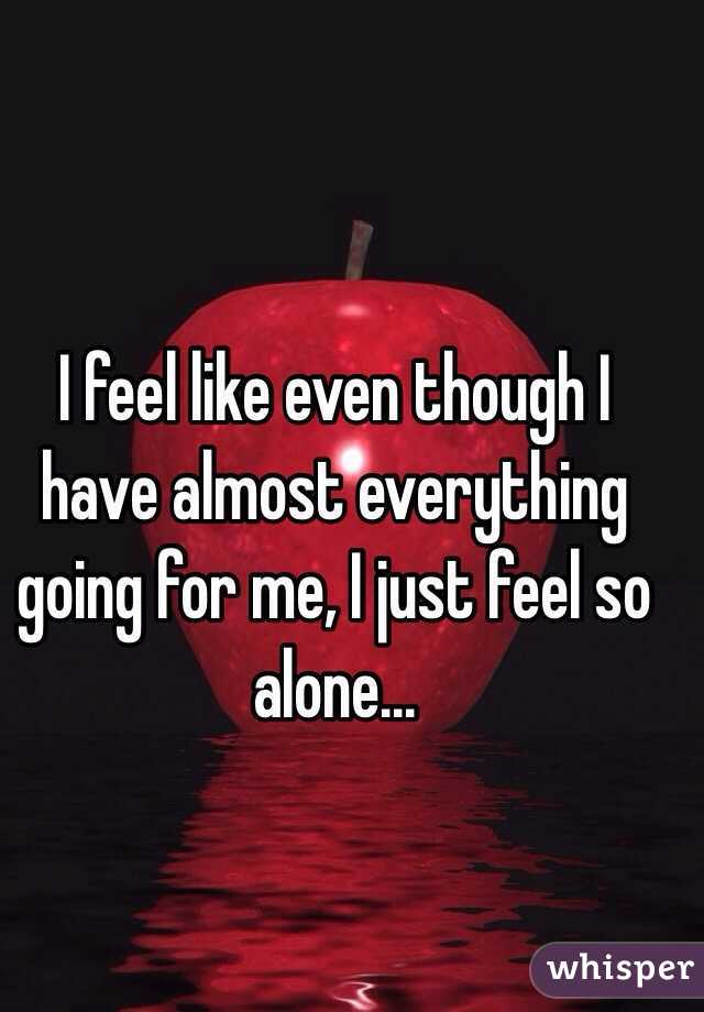 I feel like even though I have almost everything going for me, I just feel so alone...