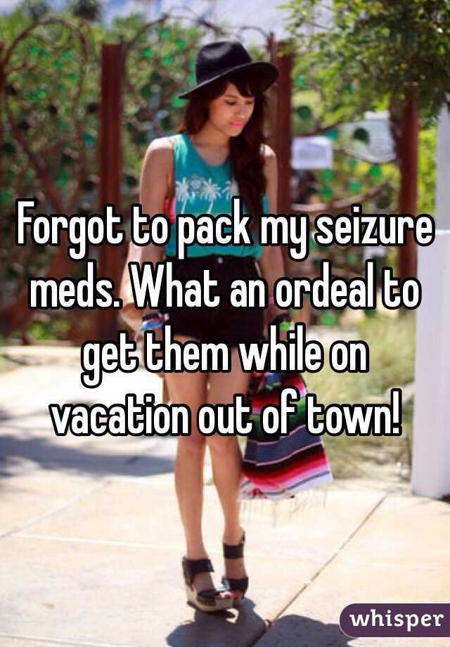 Forgot to pack my seizure meds. What an ordeal to get them while on vacation out of town!
