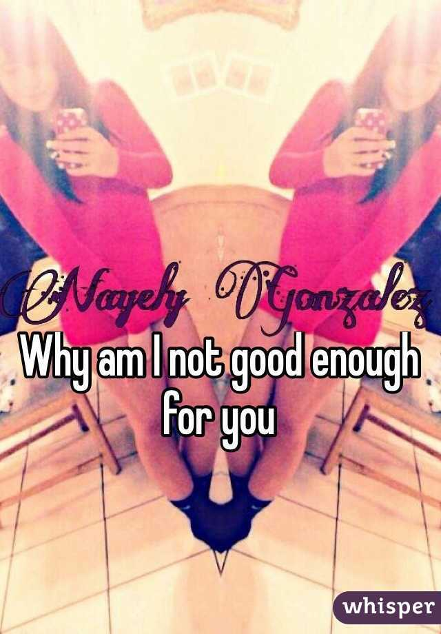 Why am I not good enough for you