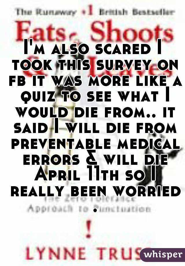 I'm also scared I took this survey on fb it was more like a quiz to see what I would die from.. it said I will die from preventable medical errors & will die April 11th so I really been worried .