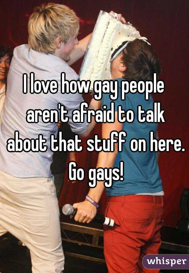 I love how gay people aren't afraid to talk about that stuff on here. Go gays!