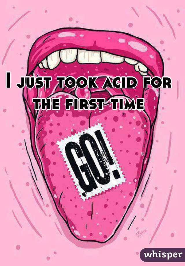 I just took acid for the first time