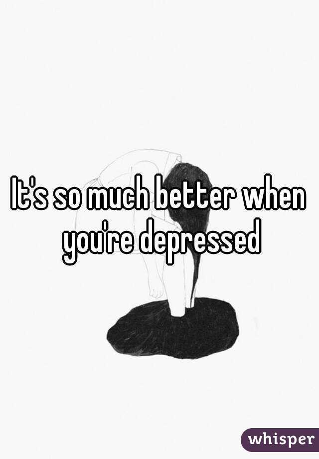 It's so much better when you're depressed