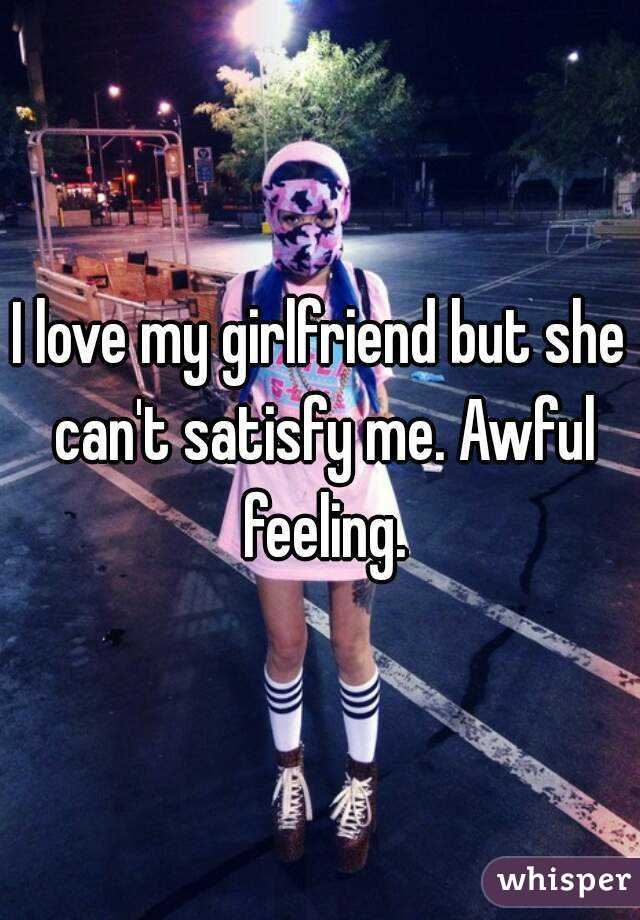 I love my girlfriend but she can't satisfy me. Awful feeling.