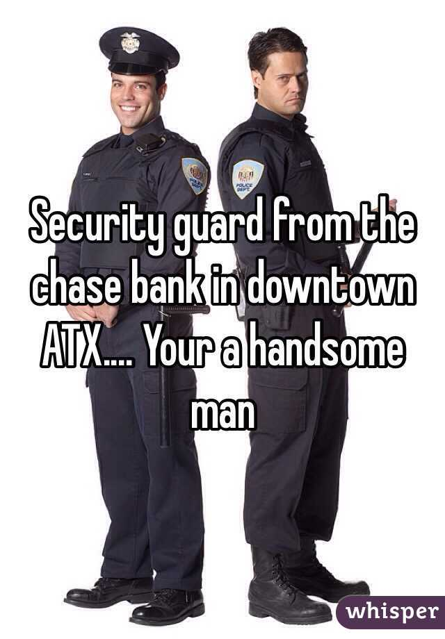 Security guard from the chase bank in downtown ATX.... Your a handsome man