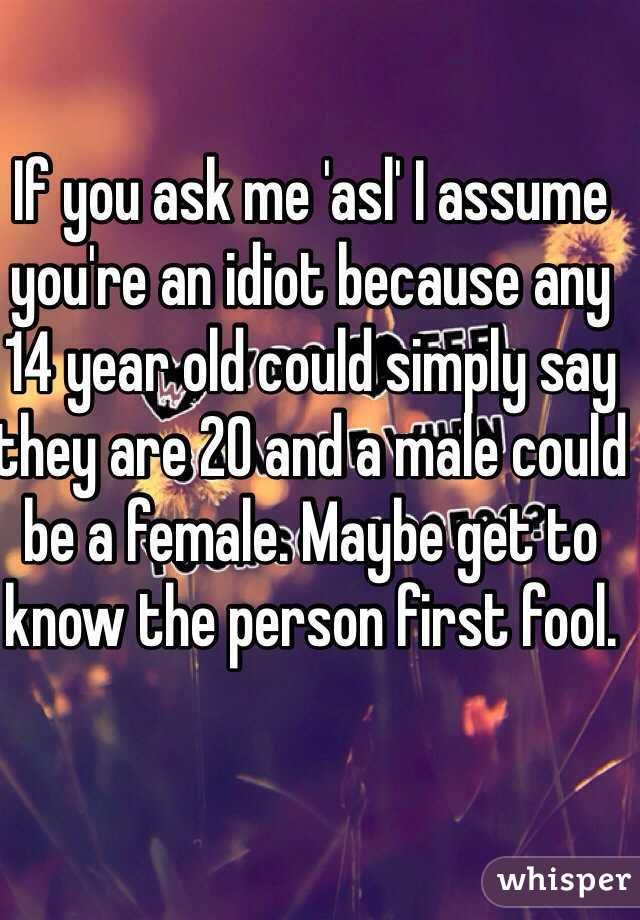 If you ask me 'asl' I assume you're an idiot because any 14 year old could simply say they are 20 and a male could be a female. Maybe get to know the person first fool.