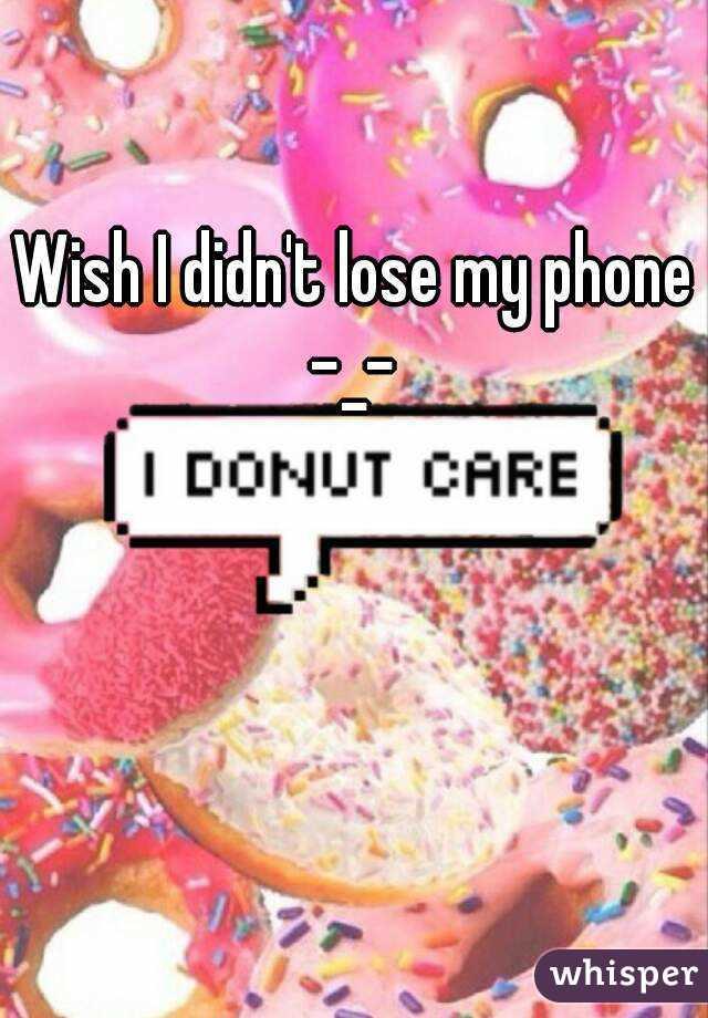 Wish I didn't lose my phone -_-