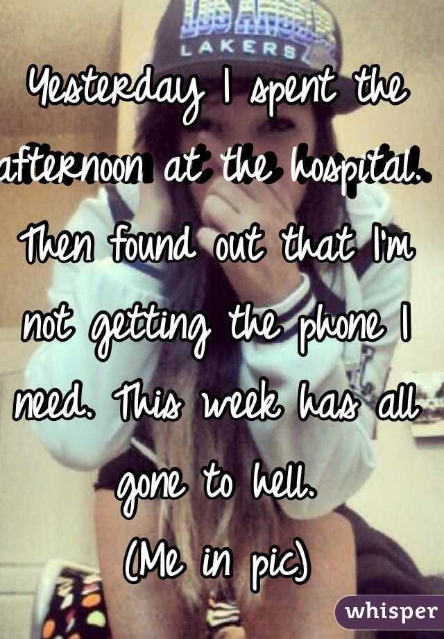 Yesterday I spent the afternoon at the hospital. Then found out that I'm not getting the phone I need. This week has all gone to hell.  (Me in pic)