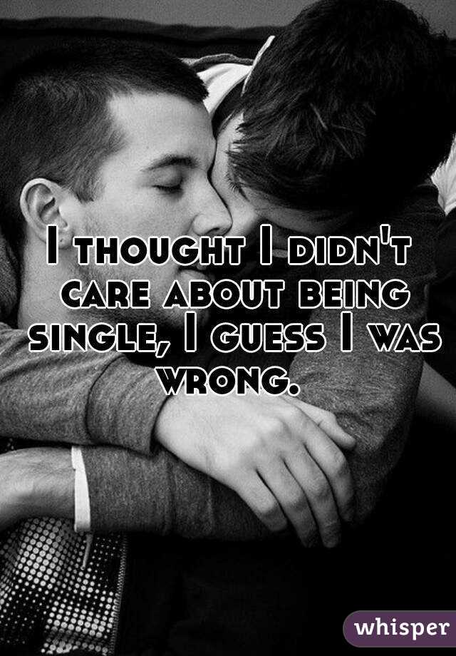 I thought I didn't care about being single, I guess I was wrong.