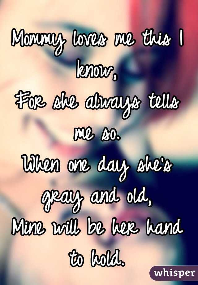 Mommy loves me this I know, For she always tells me so. When one day she's gray and old, Mine will be her hand to hold.