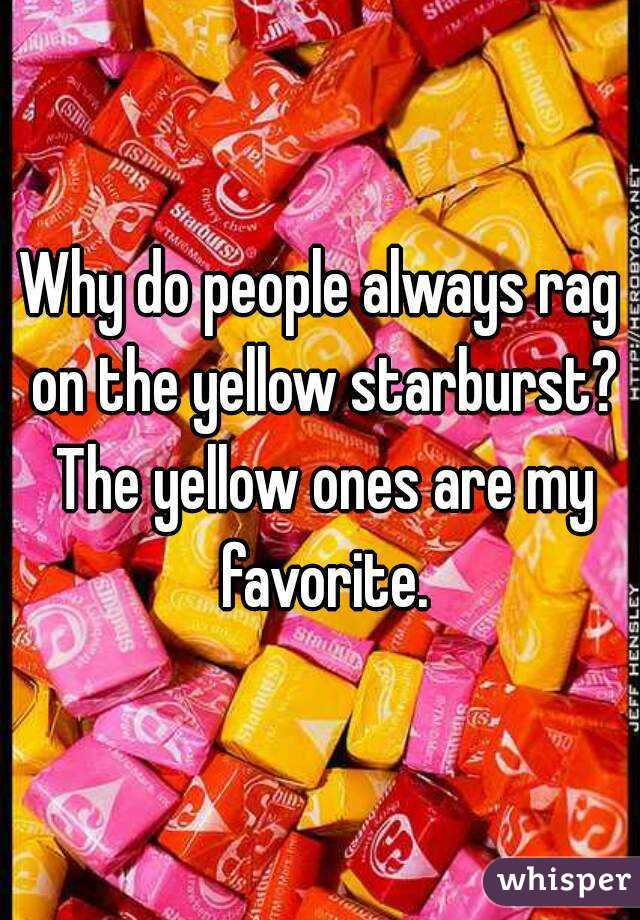 Why do people always rag on the yellow starburst? The yellow ones are my favorite.
