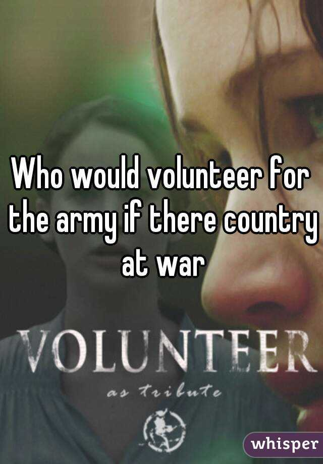 Who would volunteer for the army if there country at war