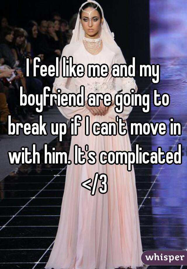I feel like me and my boyfriend are going to break up if I can't move in with him. It's complicated </3