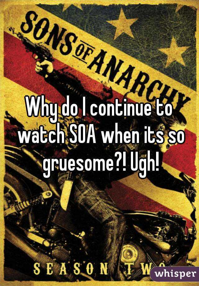 Why do I continue to watch SOA when its so gruesome?! Ugh!