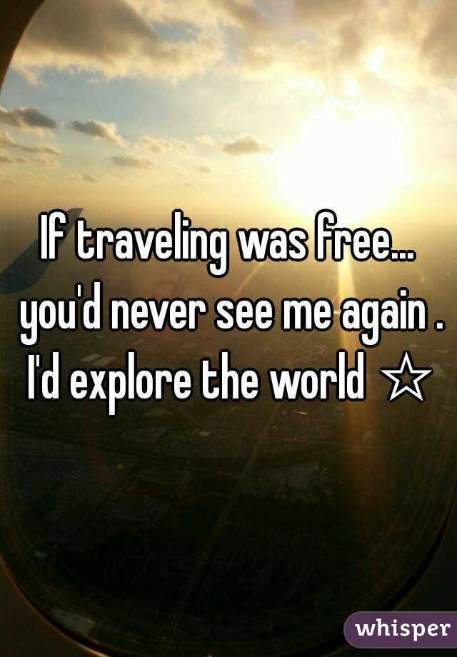 If traveling was free... you'd never see me again . I'd explore the world ☆