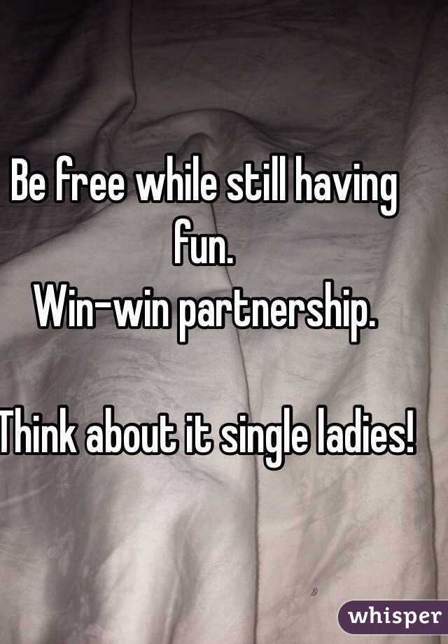 Be free while still having fun. Win-win partnership.  Think about it single ladies!