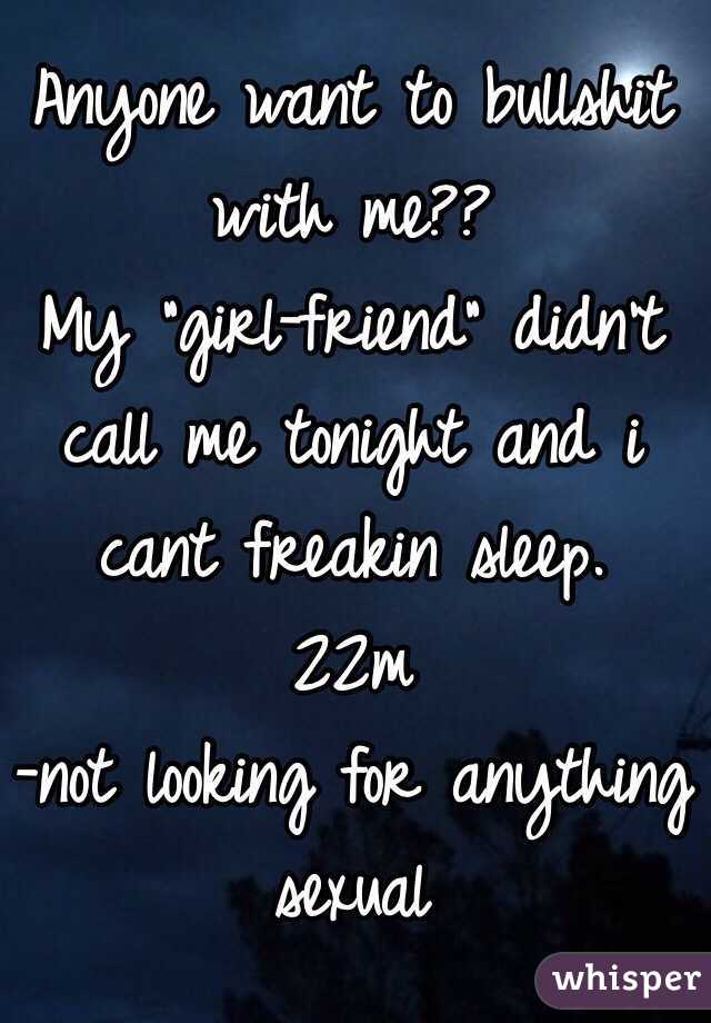 """Anyone want to bullshit with me?? My """"girl-friend"""" didn't call me tonight and i cant freakin sleep. 22m -not looking for anything sexual"""