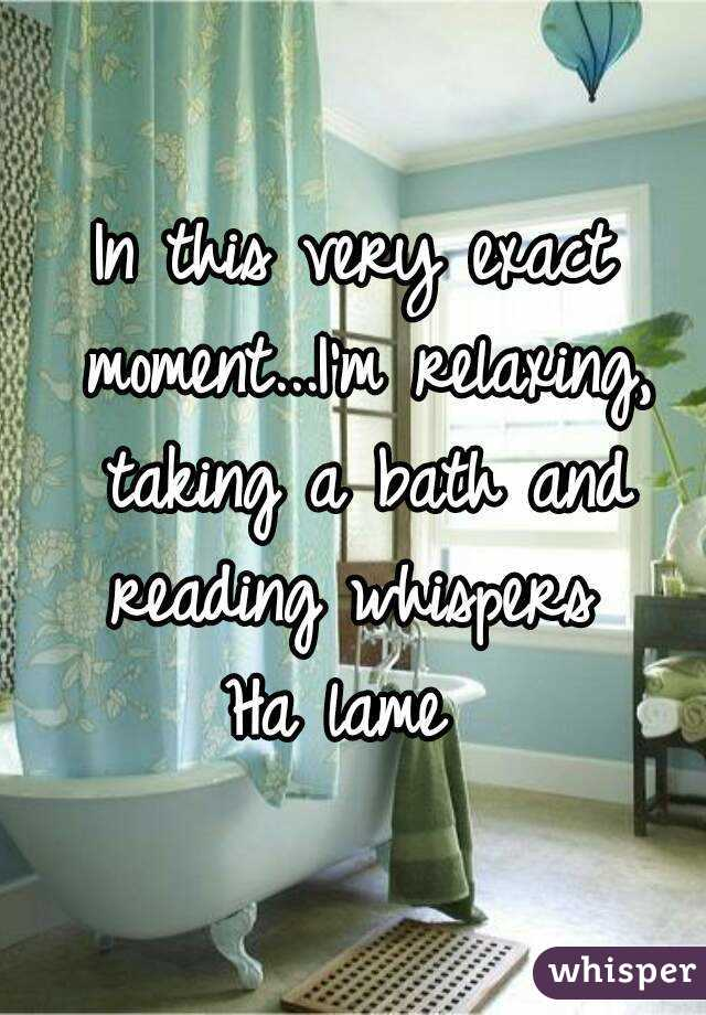 In this very exact moment...I'm relaxing, taking a bath and reading whispers  Ha lame
