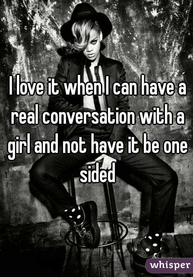 I love it when I can have a real conversation with a girl and not have it be one sided