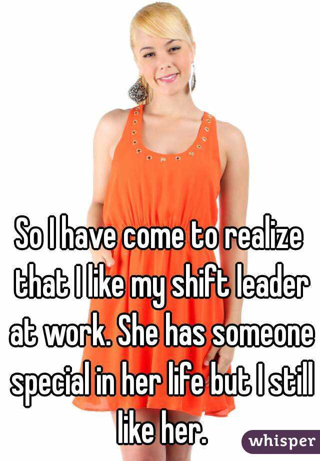 So I have come to realize that I like my shift leader at work. She has someone special in her life but I still like her.