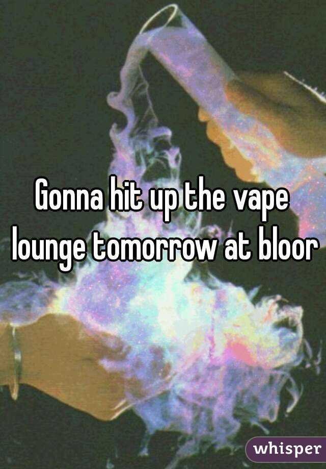Gonna hit up the vape lounge tomorrow at bloor