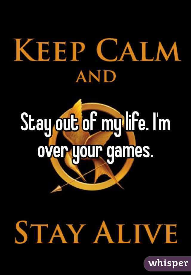 Stay out of my life. I'm over your games.
