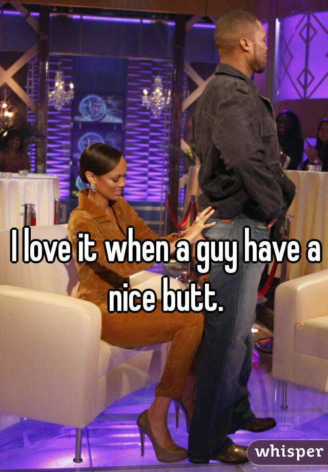 I love it when a guy have a nice butt.