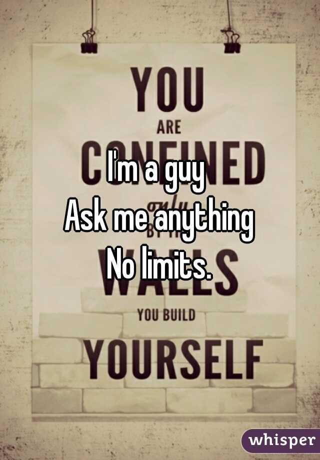 I'm a guy  Ask me anything No limits.