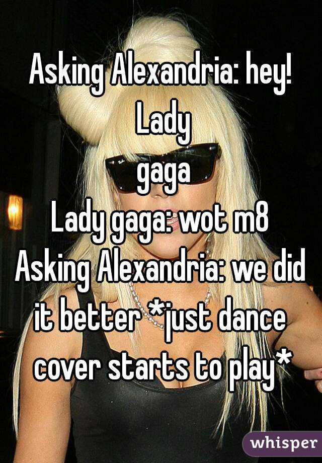 Asking Alexandria: hey! Lady  gaga Lady gaga: wot m8 Asking Alexandria: we did it better *just dance  cover starts to play*
