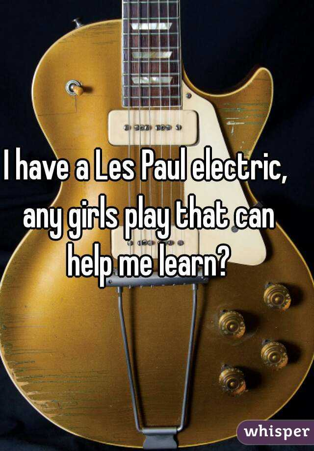 I have a Les Paul electric, any girls play that can help me learn?