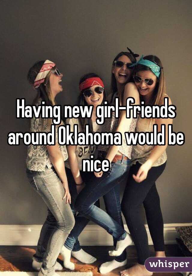 Having new girl-friends around Oklahoma would be nice