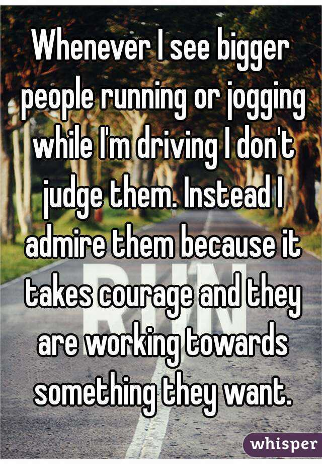 Whenever I see bigger people running or jogging while I'm driving I don't judge them. Instead I admire them because it takes courage and they are working towards something they want.