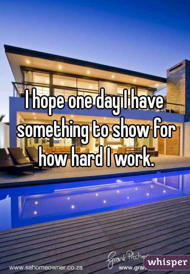 I hope one day I have something to show for how hard I work.