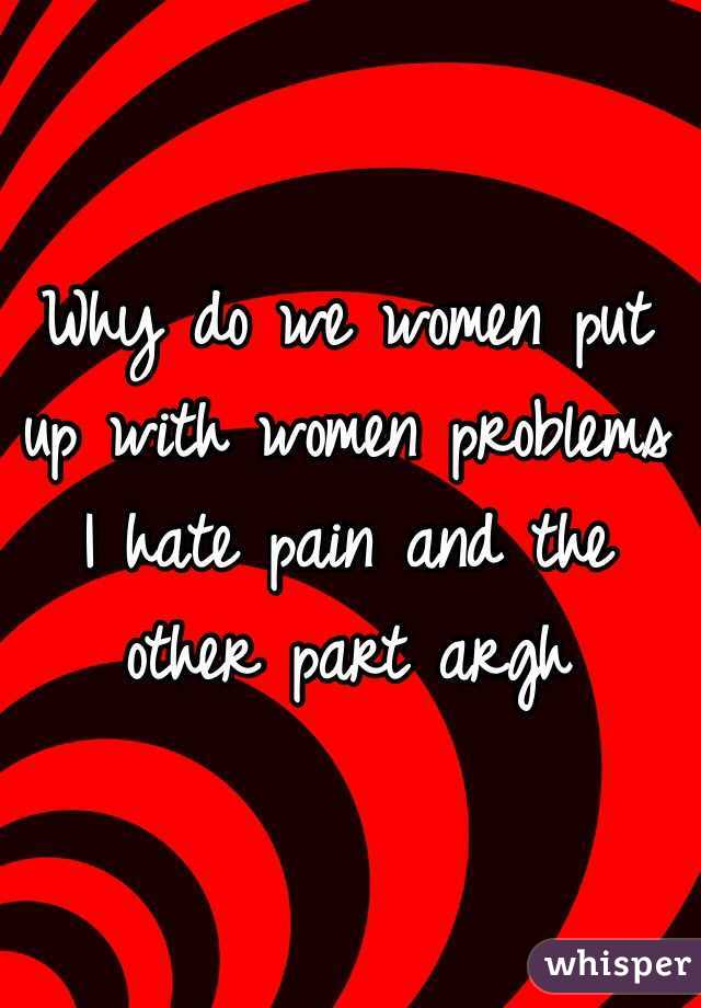 Why do we women put up with women problems I hate pain and the other part argh