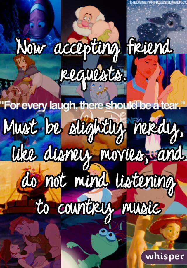 Now accepting friend requests.   Must be slightly nerdy, like disney movies, and do not mind listening to country music