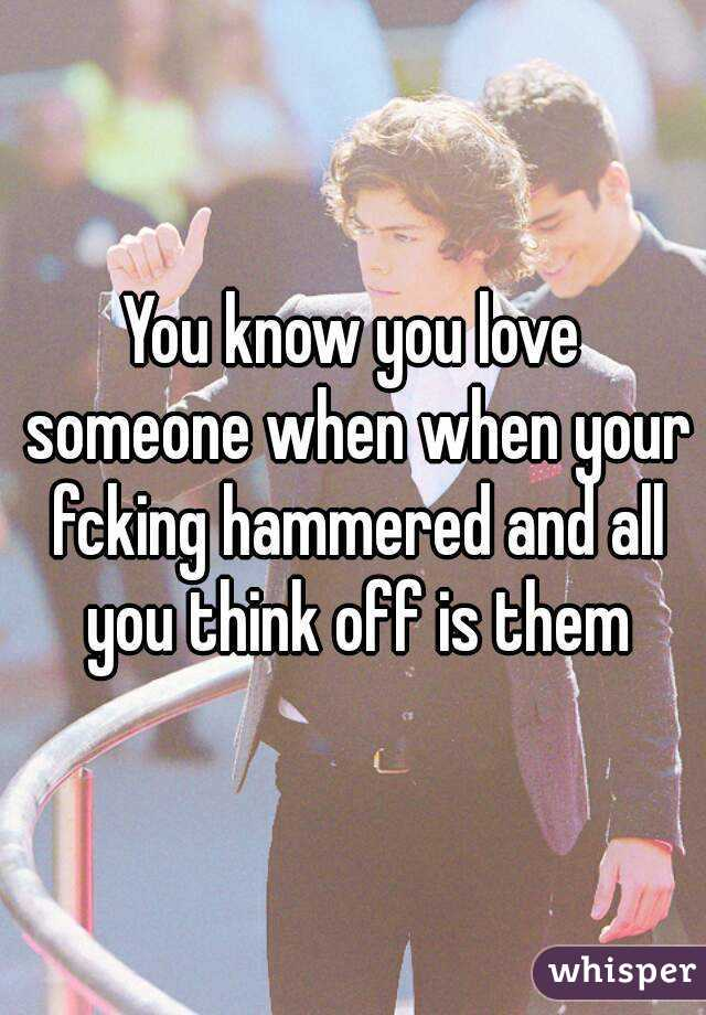 You know you love someone when when your fcking hammered and all you think off is them
