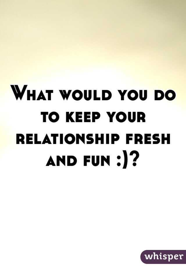 What would you do to keep your relationship fresh and fun :)?