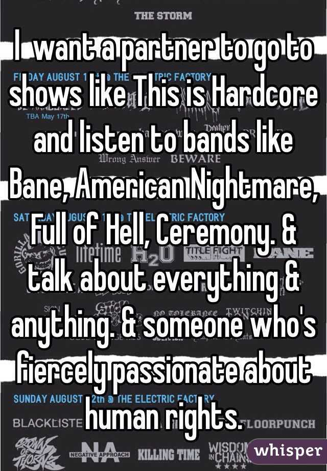 I  want a partner to go to shows like This is Hardcore and listen to bands like Bane, American Nightmare, Full of Hell, Ceremony. & talk about everything & anything. & someone who's fiercely passionate about human rights.