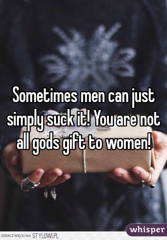 Sometimes men can just simply suck it! You are not all gods gift to women!