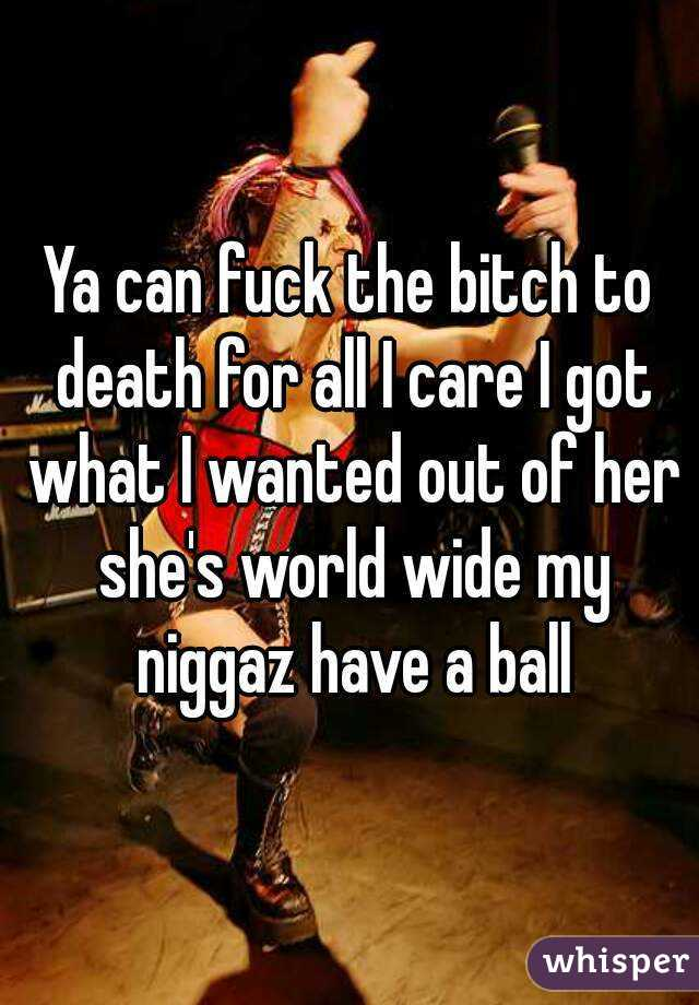 Ya can fuck the bitch to death for all I care I got what I wanted out of her she's world wide my niggaz have a ball