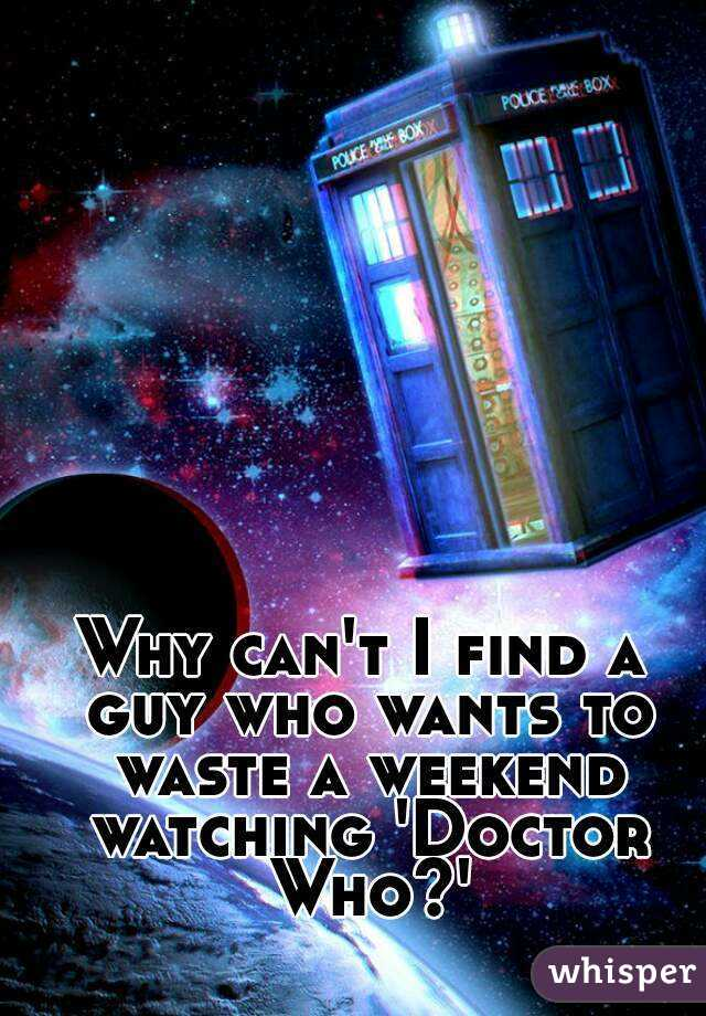 Why can't I find a guy who wants to waste a weekend watching 'Doctor Who?'