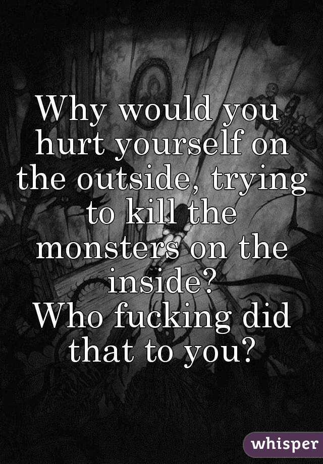 Why would you hurt yourself on the outside, trying to kill the monsters on the inside?  Who fucking did that to you?