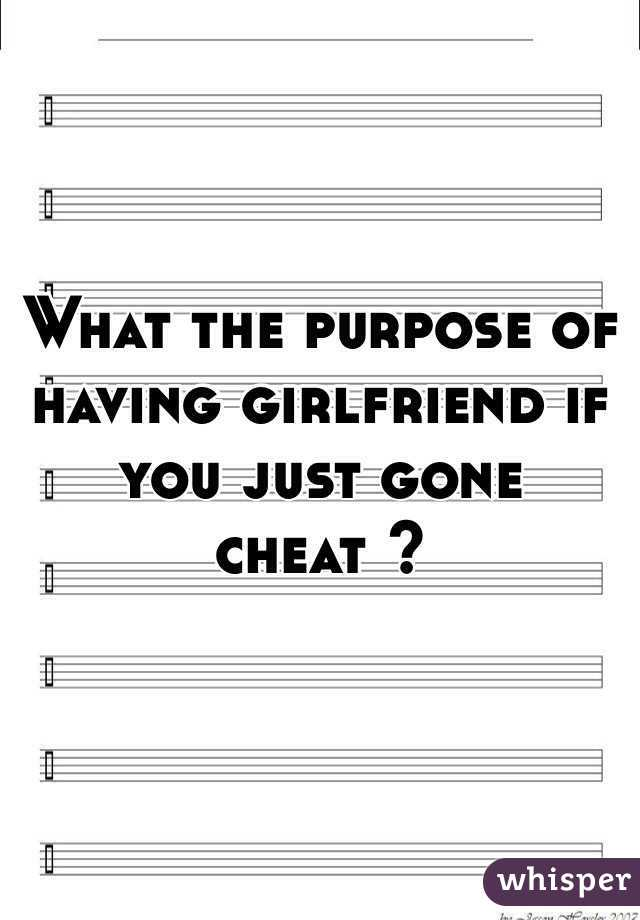 What the purpose of having girlfriend if you just gone cheat ?