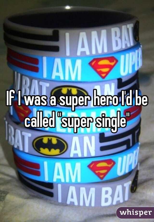 "If I was a super hero I'd be called ""super single"""