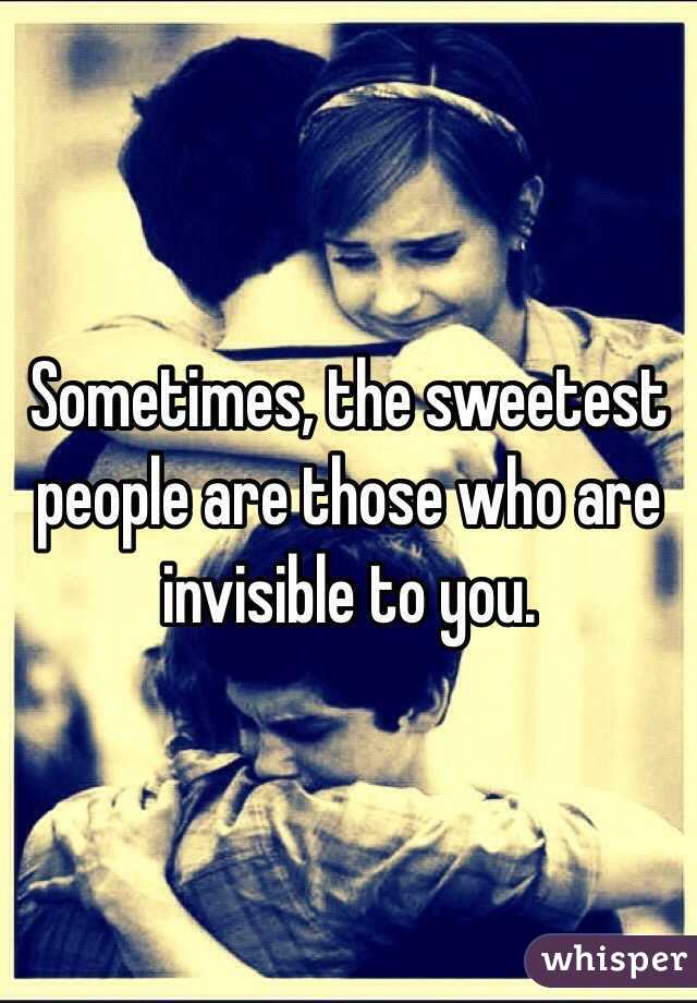 Sometimes, the sweetest people are those who are invisible to you.