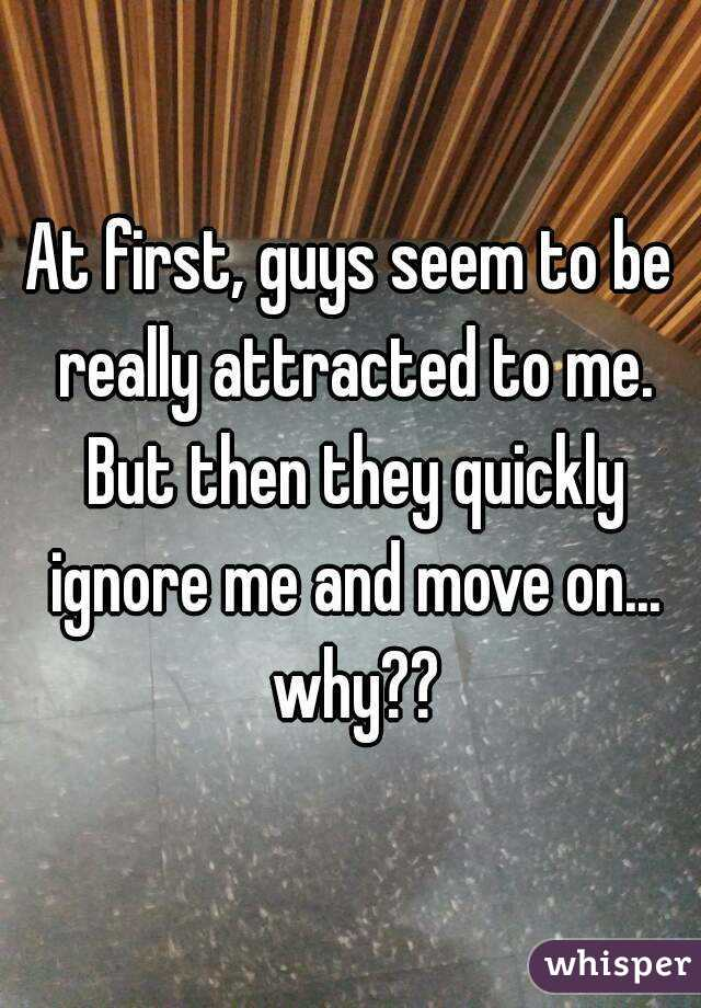 At first, guys seem to be really attracted to me. But then they quickly ignore me and move on... why??