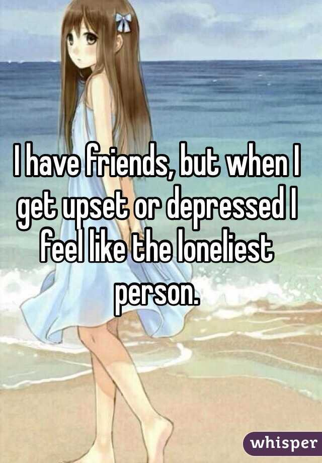 I have friends, but when I get upset or depressed I feel like the loneliest person.