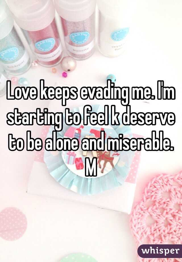 Love keeps evading me. I'm starting to feel k deserve to be alone and miserable. M