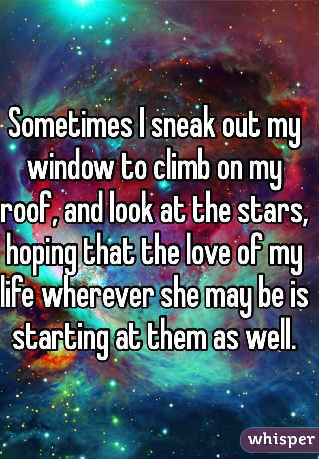 Sometimes I sneak out my window to climb on my roof, and look at the stars, hoping that the love of my life wherever she may be is starting at them as well.
