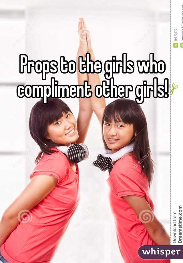 Props to the girls who compliment other girls!
